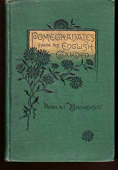 Pomegranates From an English Garden: A Selection from the Poems of Robert Browning. Robert BROWNING