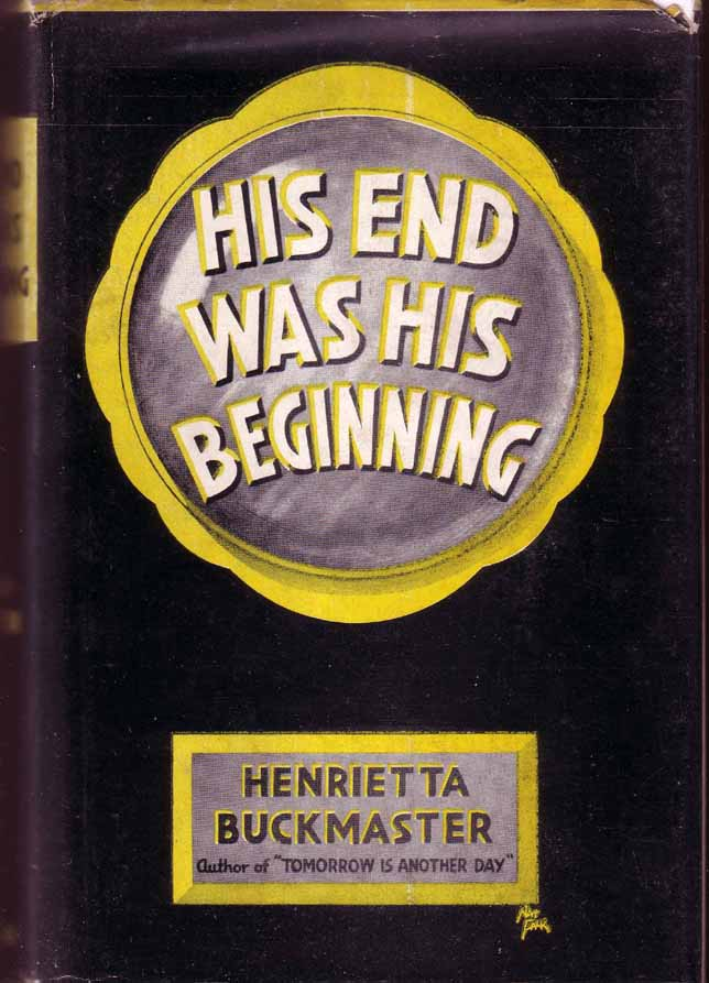His End Was His Beginning. Henrietta BUCKMASTER