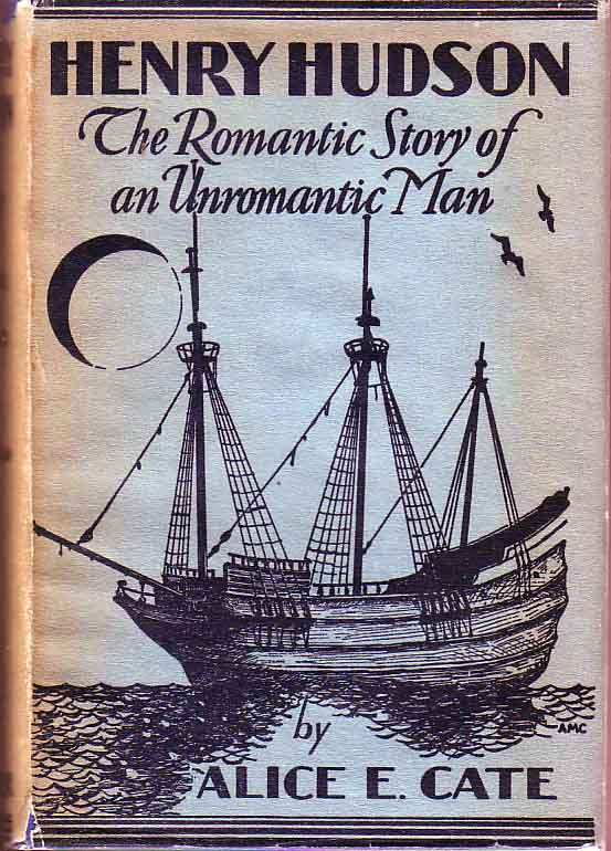 Henry Hudson: The Romantic Story of an Unromantic Man. Alice E. CATE