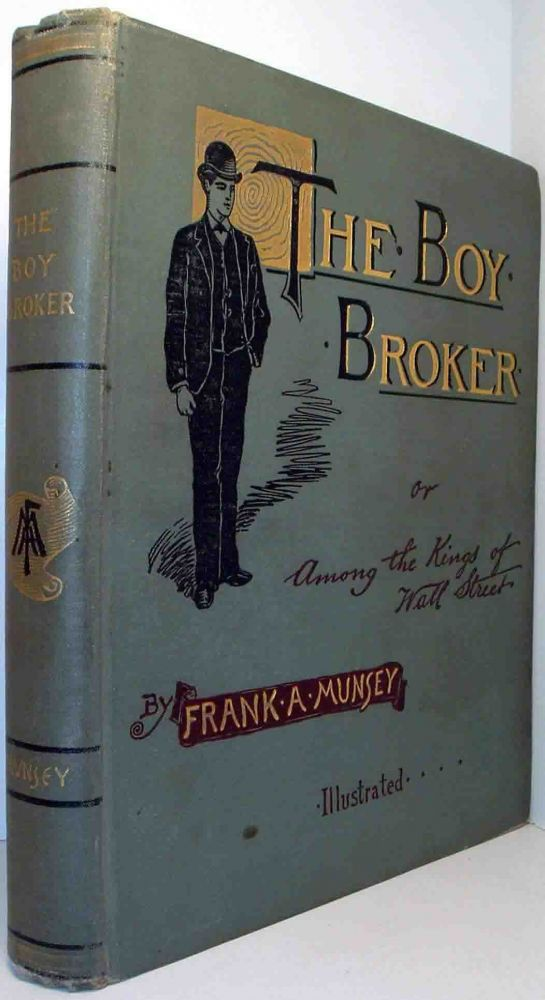 The Boy Broker, or, Among the Kings of Wall Street [Business Fiction]. Frank A. MUNSEY