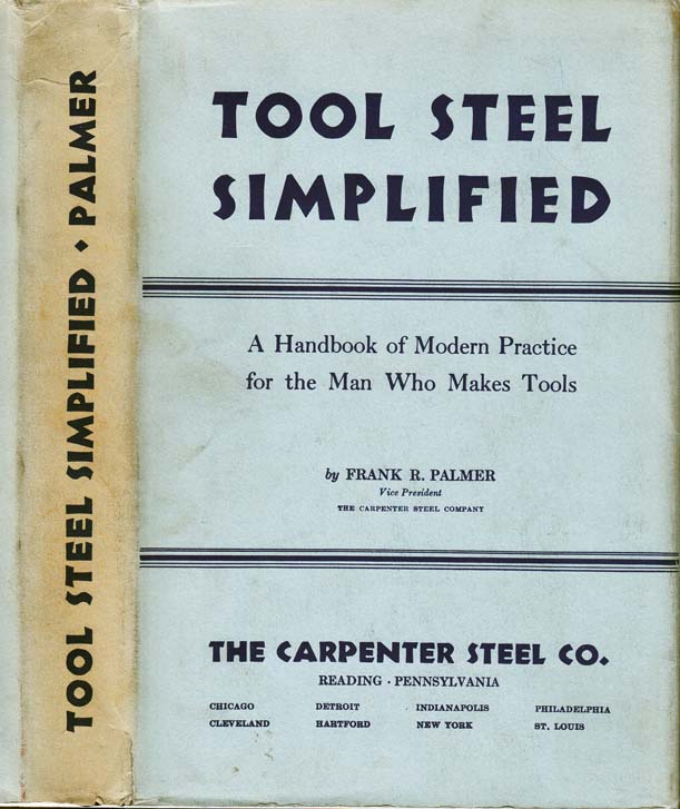 Tool Steel Simplified, A handbook of modern practice for the man who makes tools. Frank R. PALMER
