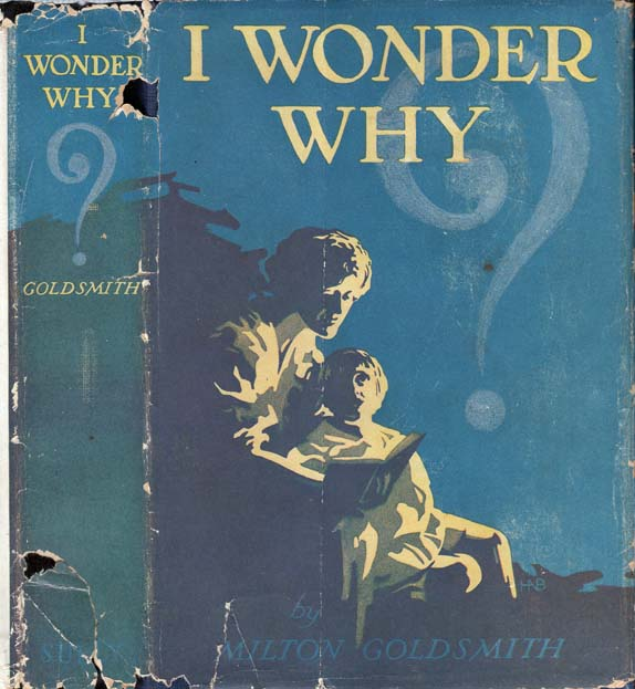 I Wonder Why, The How, When, and Wherefore of Many Things. Milton GOLDSMITH