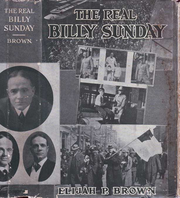 The Real Billy Sunday: The Life and Work of Rev. William Ashley Sunday, D. D. The Baseball Evangelist. Elijah P. NON-FICTION BROWN.