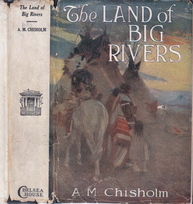 The Land of Big Rivers, A Story of the Northwest. A. M. CHISHOLM