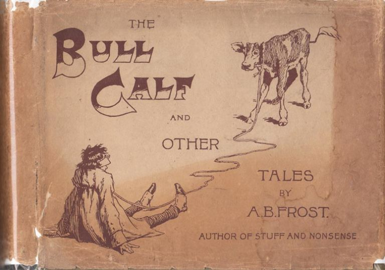 The Bull Calf and Other Tales. A. B. FROST, Arthur Burdett