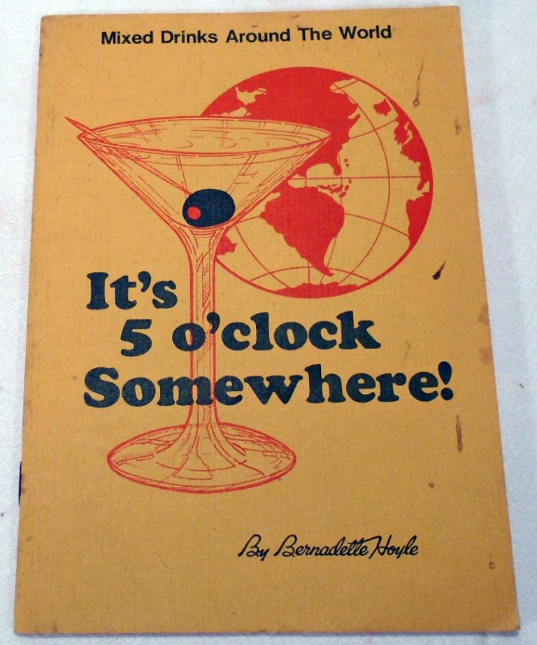 It's Five [5] O'clock Somewhere!, Mixed Drinks Around the World [COCKTAILS]. Bernadette W. HOYLE