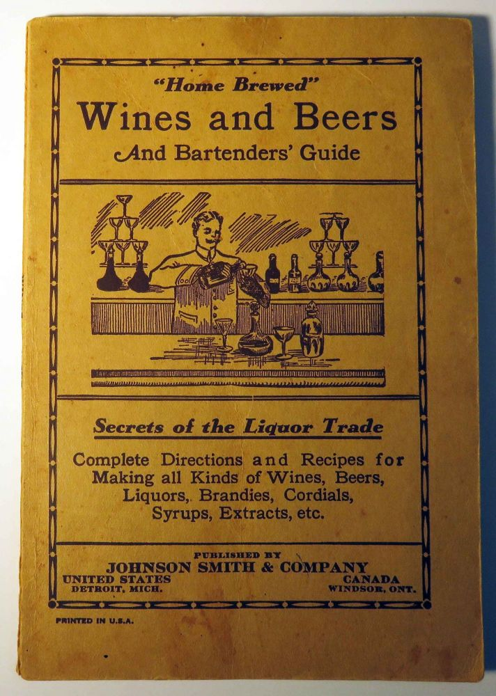 Home Brewed Wines and Beers and Bartenders' Guide: Secrets of the Liquor Trade: Complete Directions and Recipes for Making all kinds of Wines, Beers, Liquors, Brandies, Cordials, Syrups, Extracts, Etc. Johnson SMITH.