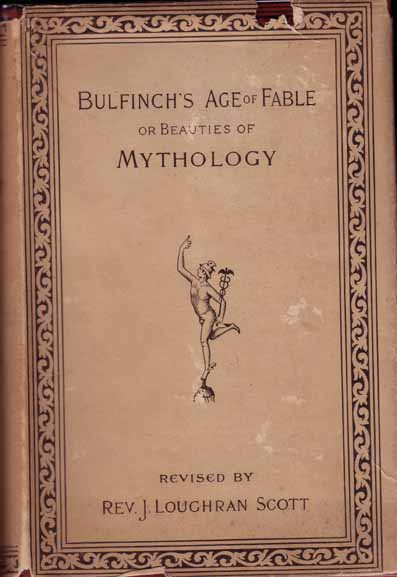 The Age of Fable or Beauties of Mythology (edited by Rev. J. Loughran Scott). Thomas BULFINCH.