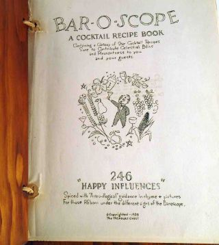"Bar-O-Scope. A Cocktail Recipe Book, Containing a Galaxy of Star Cocktail Recipes Sure to Contribute Celestial Bliss and Pleasantness to you and your guests. 246 ""Happy Influences"" Spiced with""Astro-illogical"" Guidance in rhyme & pictures For those reborn under the different signs of the Barospcope."