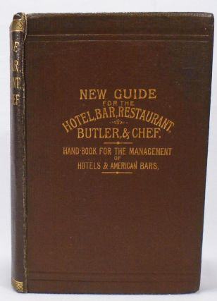 New Guide for the Hotel, Bar, Restaurant, Butler, and Chef. Being a Hand Book for the Management of Hotel and American Bars, and the Manufacture of the Principal New and Fashionable Drinks